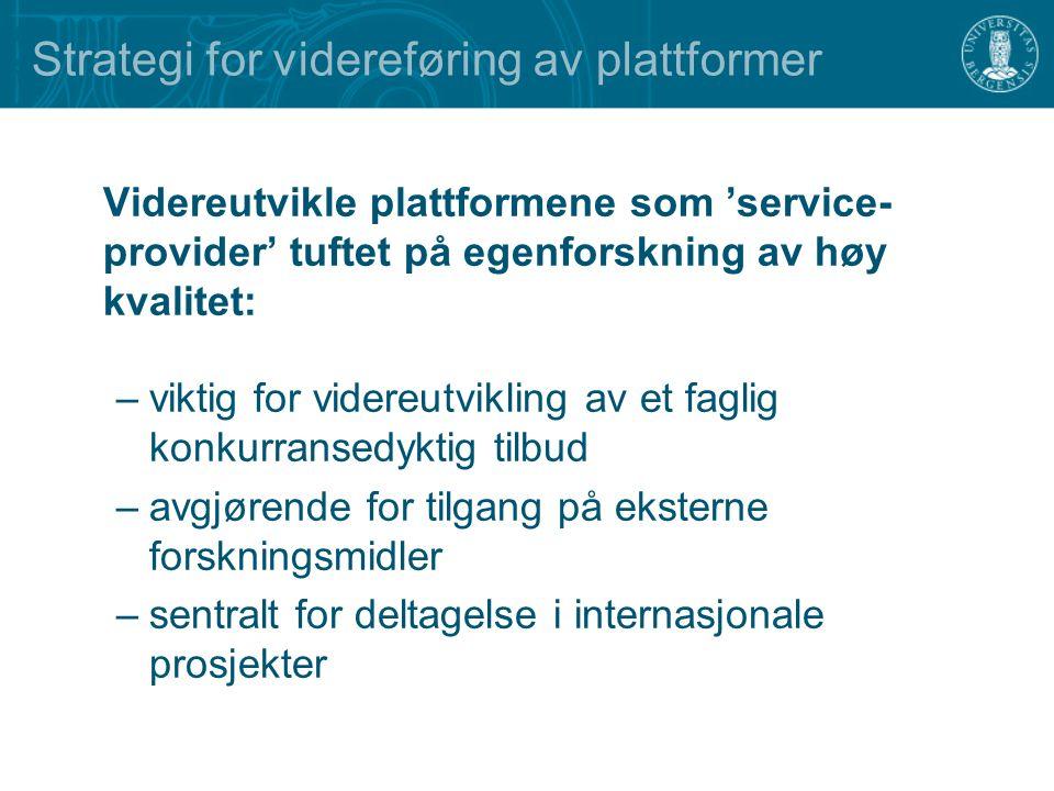 Strategi for videreføring av plattformer Videreutvikle plattformene som 'service- provider' tuftet på egenforskning av høy kvalitet: –viktig for videreutvikling av et faglig konkurransedyktig tilbud –avgjørende for tilgang på eksterne forskningsmidler –sentralt for deltagelse i internasjonale prosjekter