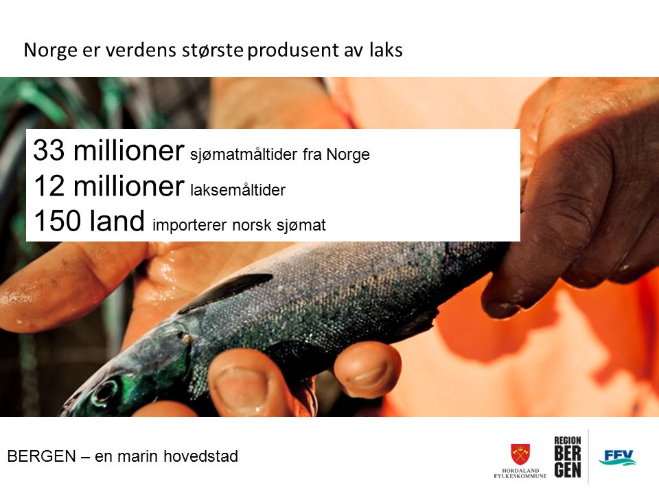 BERGEN – en marin hovedstad Norge er verdens største produsent av laks 33 millioner sjømatmåltider fra Norge 12 millioner laksemåltider 150 land impor