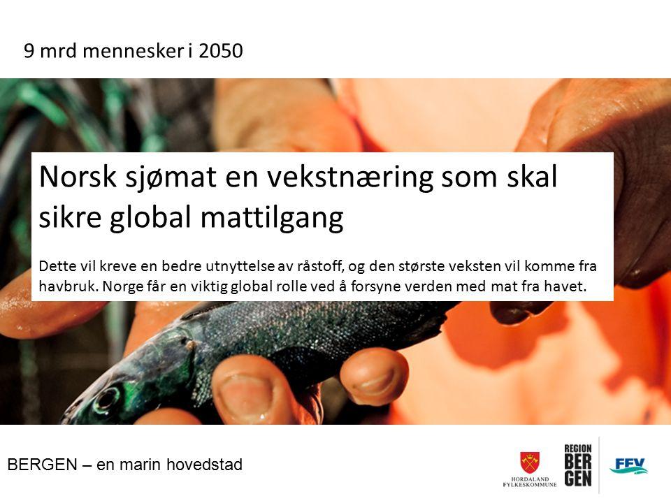 BERGEN – en marin hovedstad 9 mrd mennesker i 2050 Norsk sjømat en vekstnæring som skal sikre global mattilgang Dette vil kreve en bedre utnyttelse av råstoff, og den største veksten vil komme fra havbruk.