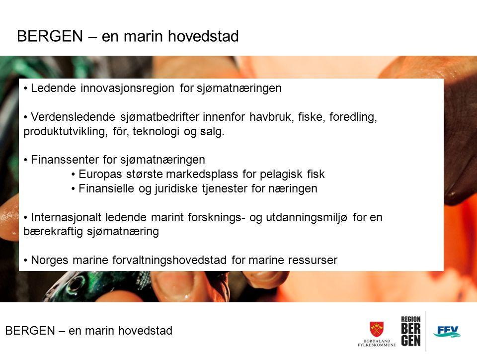 BERGEN – en marin hovedstad Ledende innovasjonsregion for sjømatnæringen Verdensledende sjømatbedrifter innenfor havbruk, fiske, foredling, produktutvikling, fôr, teknologi og salg.