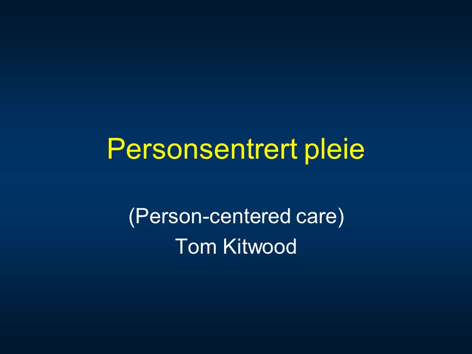 Personsentrert pleie (Person-centered care) Tom Kitwood