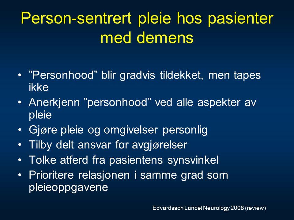 Person-sentrert pleie hos pasienter med demens Personhood blir gradvis tildekket, men tapes ikke Anerkjenn personhood ved alle aspekter av pleie Gjøre pleie og omgivelser personlig Tilby delt ansvar for avgjørelser Tolke atferd fra pasientens synsvinkel Prioritere relasjonen i samme grad som pleieoppgavene Edvardsson Lancet Neurology 2008 (review)