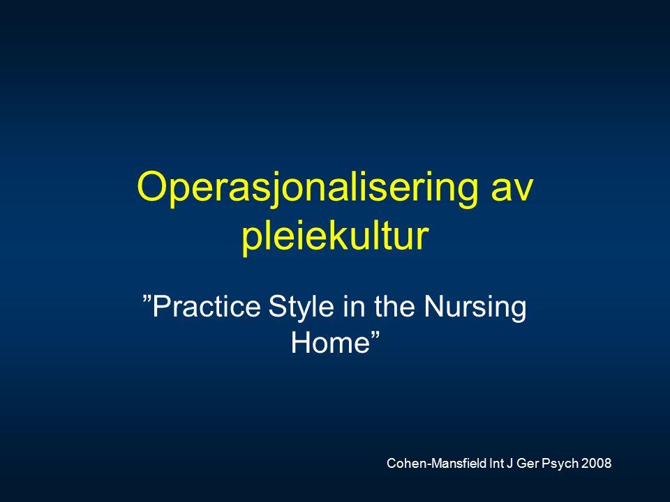 Operasjonalisering av pleiekultur Practice Style in the Nursing Home Cohen-Mansfield Int J Ger Psych 2008
