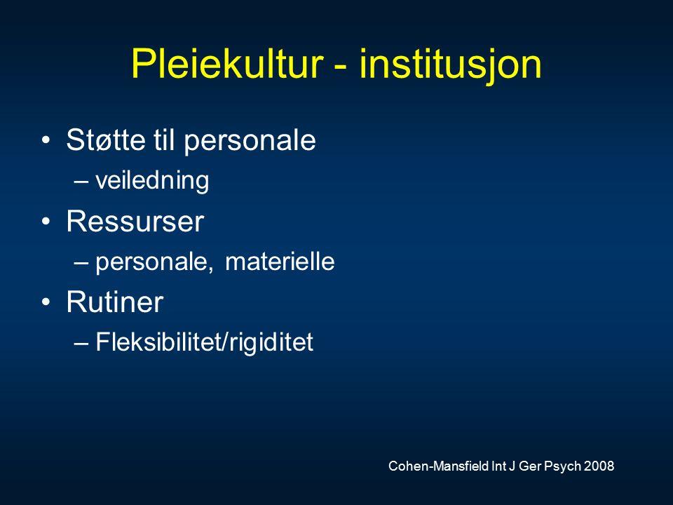 Pleiekultur - institusjon Støtte til personale –veiledning Ressurser –personale, materielle Rutiner –Fleksibilitet/rigiditet Cohen-Mansfield Int J Ger Psych 2008