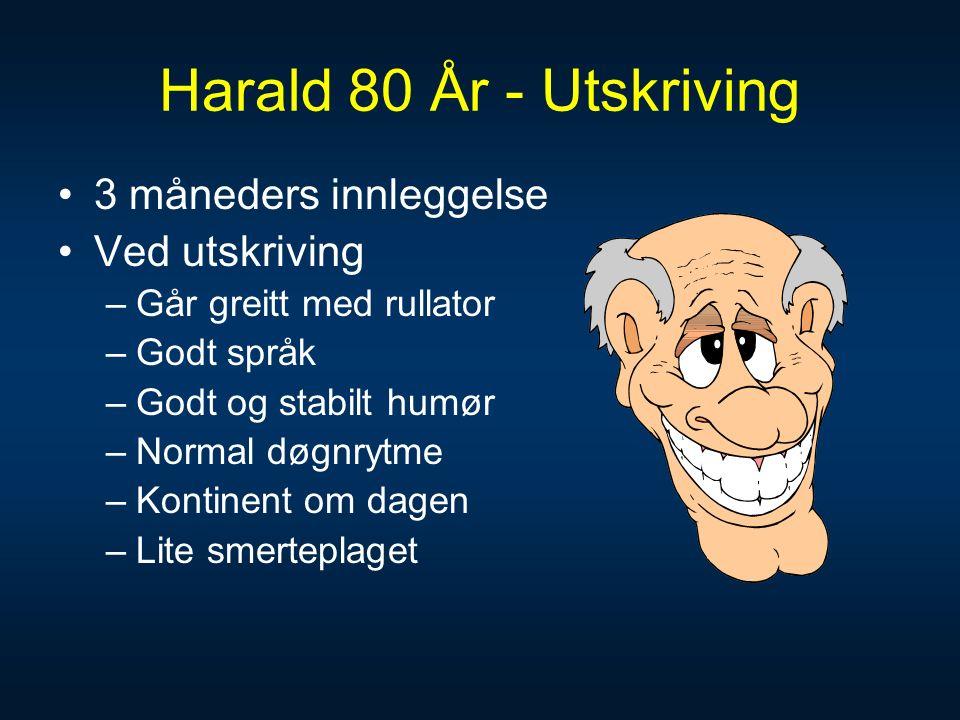 Harald 80 År - Utskriving 3 måneders innleggelse Ved utskriving –Går greitt med rullator –Godt språk –Godt og stabilt humør –Normal døgnrytme –Kontinent om dagen –Lite smerteplaget