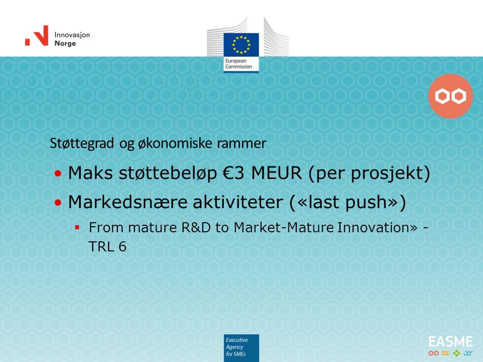 Støttegrad og økonomiske rammer Maks støttebeløp €3 MEUR (per prosjekt) Markedsnære aktiviteter («last push»)  From mature R&D to Market-Mature Innov