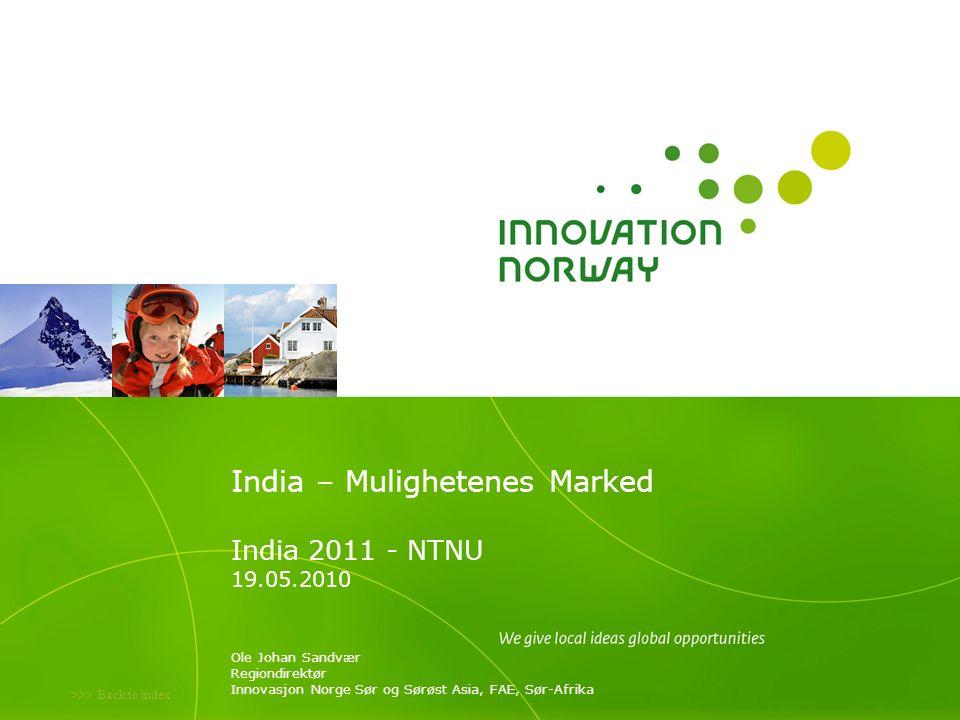 >>> Back to index India – Mulighetenes Marked India 2011 - NTNU 19.05.2010 Ole Johan Sandvær Regiondirektør Innovasjon Norge Sør og Sørøst Asia, FAE, Sør-Afrika