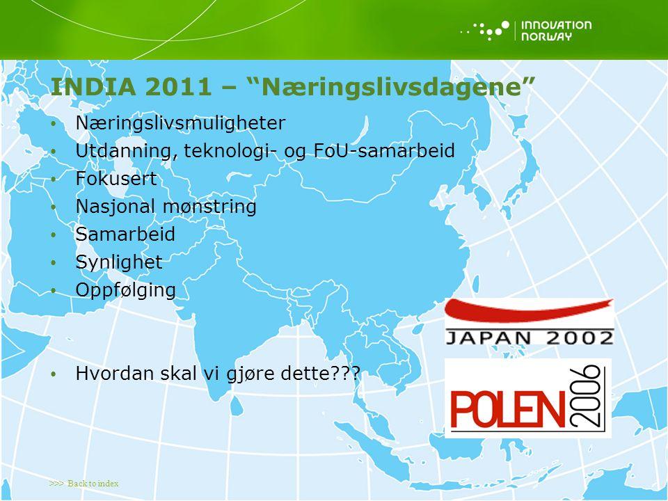>>> Back to index INDIA 2011 – Næringslivsdagene Næringslivsmuligheter Utdanning, teknologi- og FoU-samarbeid Fokusert Nasjonal mønstring Samarbeid Synlighet Oppfølging Hvordan skal vi gjøre dette
