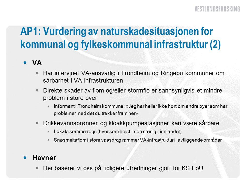 AP1: Vurdering av naturskadesituasjonen for kommunal og fylkeskommunal infrastruktur (2) VA Har intervjuet VA-ansvarlig i Trondheim og Ringebu kommuner om sårbarhet i VA-infrastrukturen Direkte skader av flom og/eller stormflo er sannsynligvis et mindre problem i store byer Informant i Trondheim kommune: «Jeg har heller ikke hørt om andre byer som har problemer med det du trekker fram her».