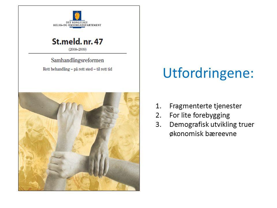 Utfordringene: 1.Fragmenterte tjenester 2.For lite forebygging 3.Demografisk utvikling truer økonomisk bæreevne