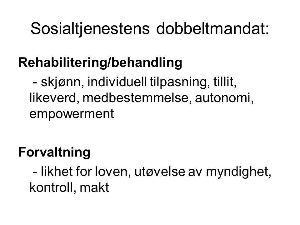 Sosialtjenestens dobbeltmandat: Rehabilitering/behandling - skjønn, individuell tilpasning, tillit, likeverd, medbestemmelse, autonomi, empowerment Forvaltning - likhet for loven, utøvelse av myndighet, kontroll, makt
