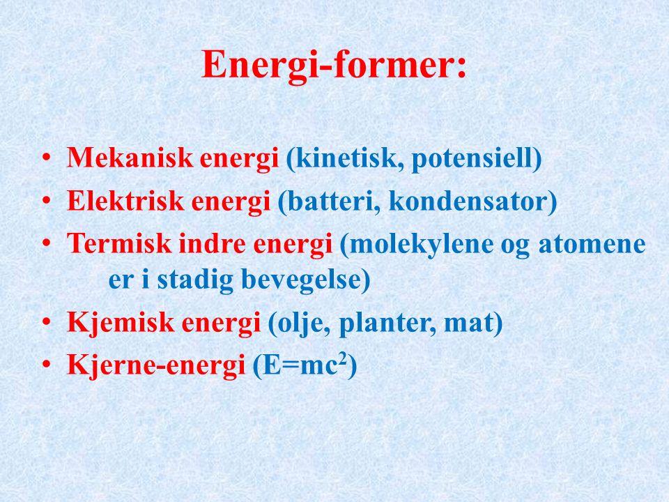 Energi-former: Mekanisk energi (kinetisk, potensiell) Elektrisk energi (batteri, kondensator) Termisk indre energi (molekylene og atomene er i stadig bevegelse) Kjemisk energi (olje, planter, mat) Kjerne-energi (E=mc 2 )