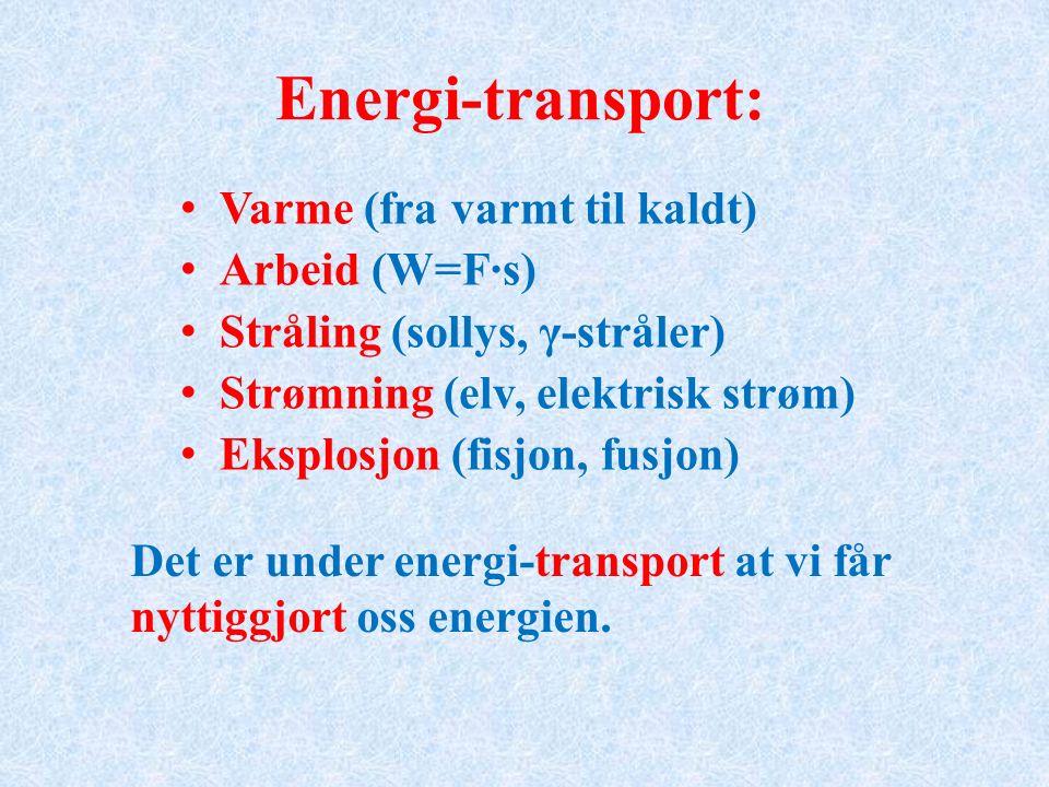 Energi-transport: Varme (fra varmt til kaldt) Arbeid (W=F·s) Stråling (sollys, γ-stråler) Strømning (elv, elektrisk strøm) Eksplosjon (fisjon, fusjon) Det er under energi-transport at vi får nyttiggjort oss energien.