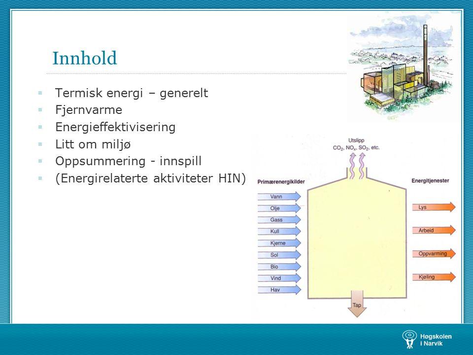 Innhold  Termisk energi – generelt  Fjernvarme  Energieffektivisering  Litt om miljø  Oppsummering - innspill  (Energirelaterte aktiviteter HIN)