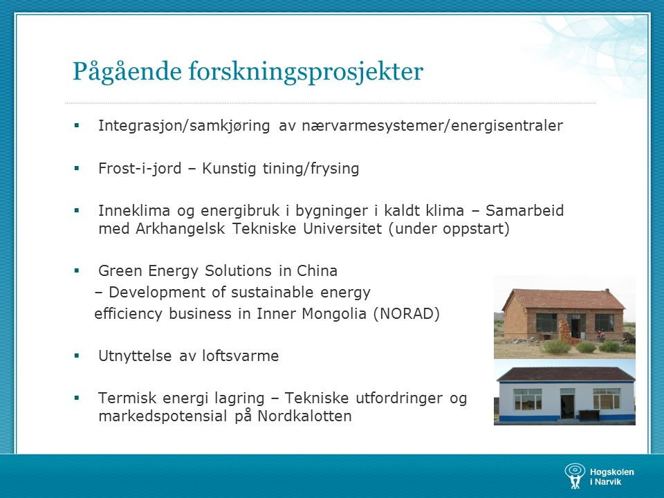 Pågående forskningsprosjekter  Integrasjon/samkjøring av nærvarmesystemer/energisentraler  Frost-i-jord – Kunstig tining/frysing  Inneklima og energibruk i bygninger i kaldt klima – Samarbeid med Arkhangelsk Tekniske Universitet (under oppstart)  Green Energy Solutions in China – Development of sustainable energy efficiency business in Inner Mongolia (NORAD)  Utnyttelse av loftsvarme  Termisk energi lagring – Tekniske utfordringer og markedspotensial på Nordkalotten