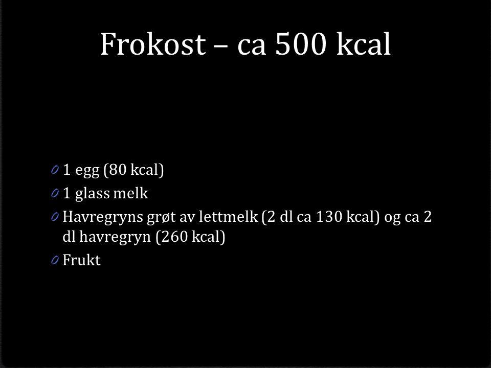 Frokost – ca 500 kcal 0 1 egg (80 kcal) 0 1 glass melk 0 Havregryns grøt av lettmelk (2 dl ca 130 kcal) og ca 2 dl havregryn (260 kcal) 0 Frukt