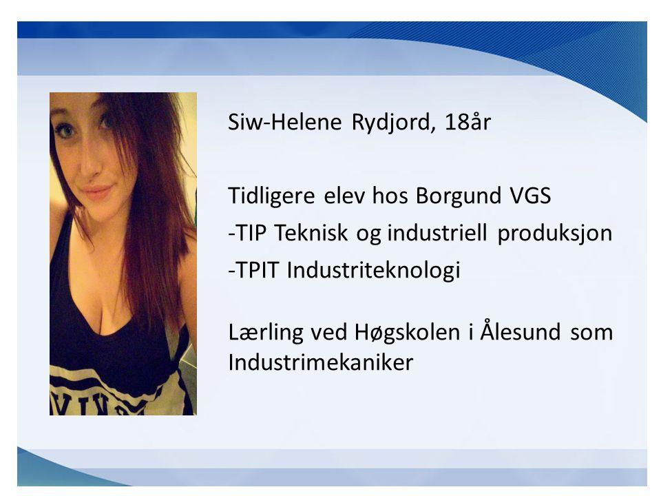 Siw-Helene Rydjord, 18år Tidligere elev hos Borgund VGS -TIP Teknisk og industriell produksjon -TPIT Industriteknologi Lærling ved Høgskolen i Ålesund som Industrimekaniker