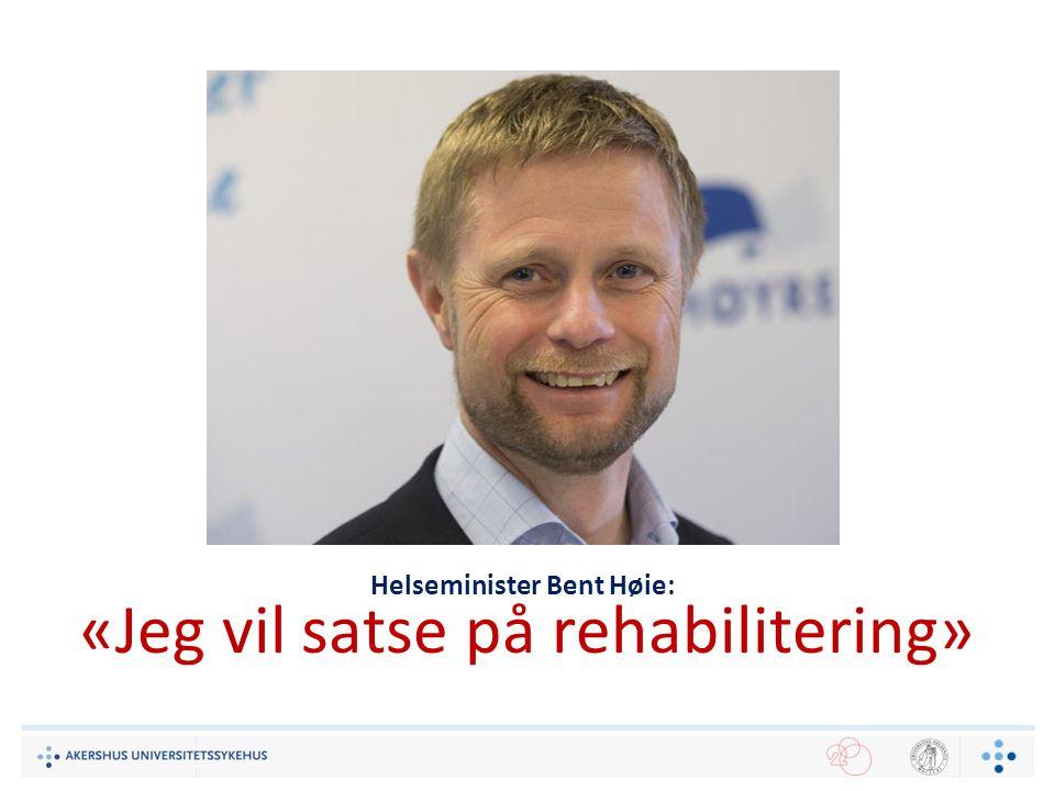 Helseminister Bent Høie: «Jeg vil satse på rehabilitering»
