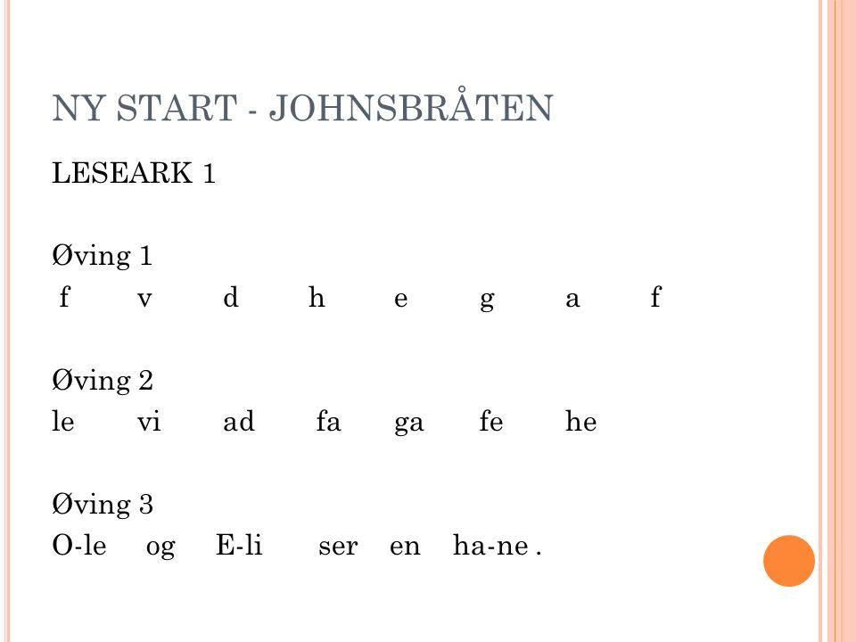 NY START - JOHNSBRÅTEN LESEARK 1 Øving 1 f v d h e g a f Øving 2 le viad fagafe he Øving 3 O-le og E-li ser en ha-ne.