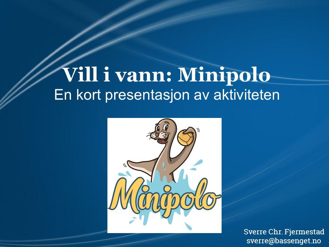 Vill i vann: Minipolo En kort presentasjon av aktiviteten Sverre Chr. Fjermestad sverre@bassenget.no