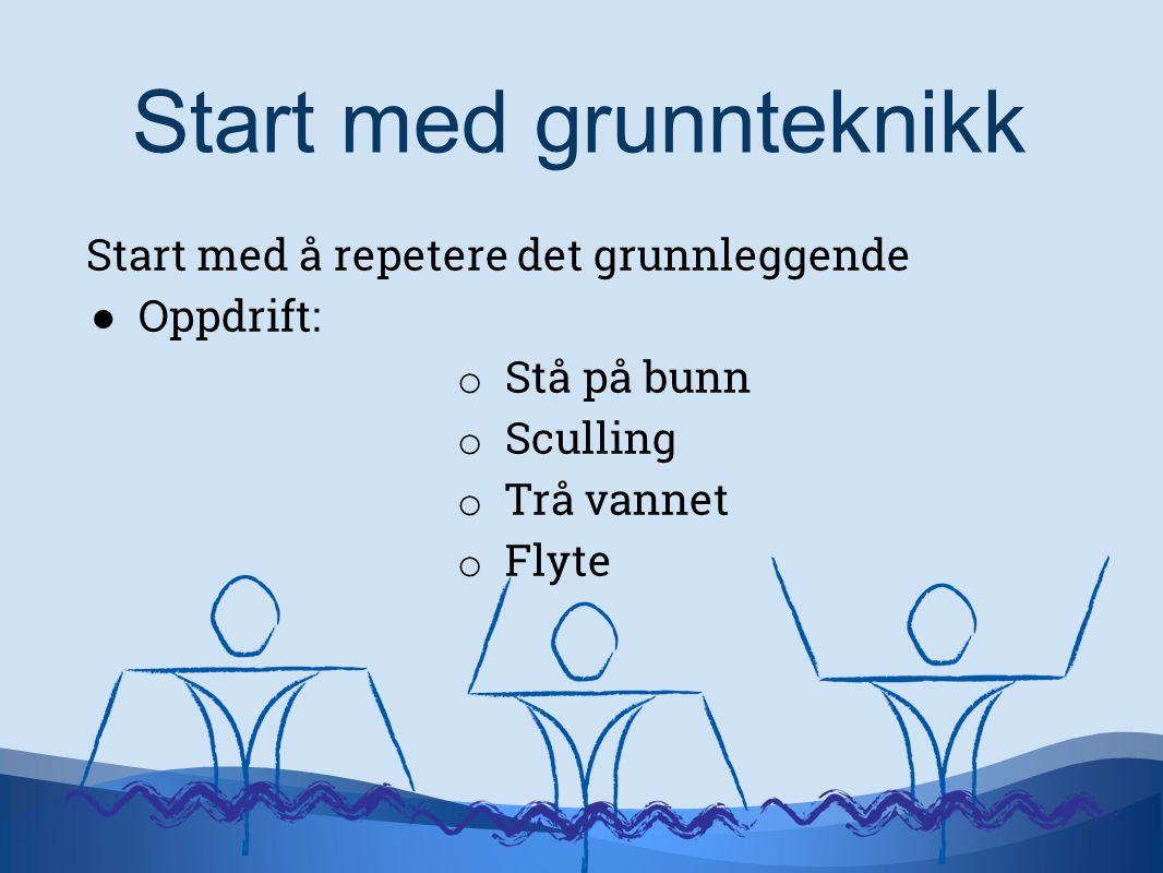 Start med å repetere det grunnleggende ● Oppdrift: o Stå på bunn o Sculling o Trå vannet o Flyte Start med grunnteknikk