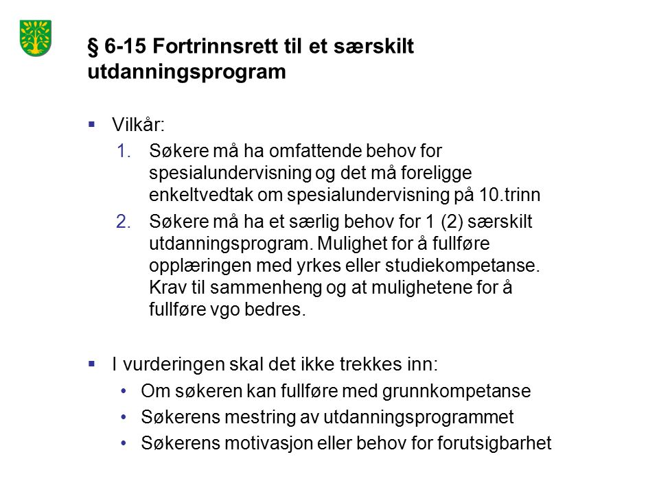 § 6-15 Fortrinnsrett til et særskilt utdanningsprogram  Vilkår: 1.Søkere må ha omfattende behov for spesialundervisning og det må foreligge enkeltvedtak om spesialundervisning på 10.trinn 2.Søkere må ha et særlig behov for 1 (2) særskilt utdanningsprogram.
