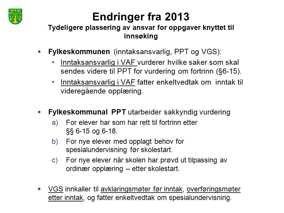 Endringer fra 2013 Tydeligere plassering av ansvar for oppgaver knyttet til innsøking  Fylkeskommunen (inntaksansvarlig, PPT og VGS): Inntaksansvarlig i VAF vurderer hvilke saker som skal sendes videre til PPT for vurdering om fortrinn (§6-15).
