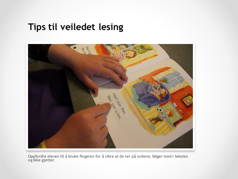 Oppfordre eleven til å bruke fingeren for å sikre at de ser på ordene, følger med i teksten og ikke gjetter Tips til veiledet lesing