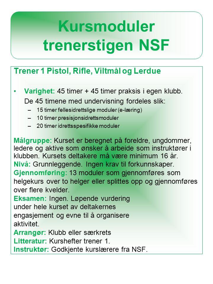 Kursmoduler trenerstigen NSF Trener 1 Pistol, Rifle, Viltmål og Lerdue Varighet: 45 timer + 45 timer praksis i egen klubb.