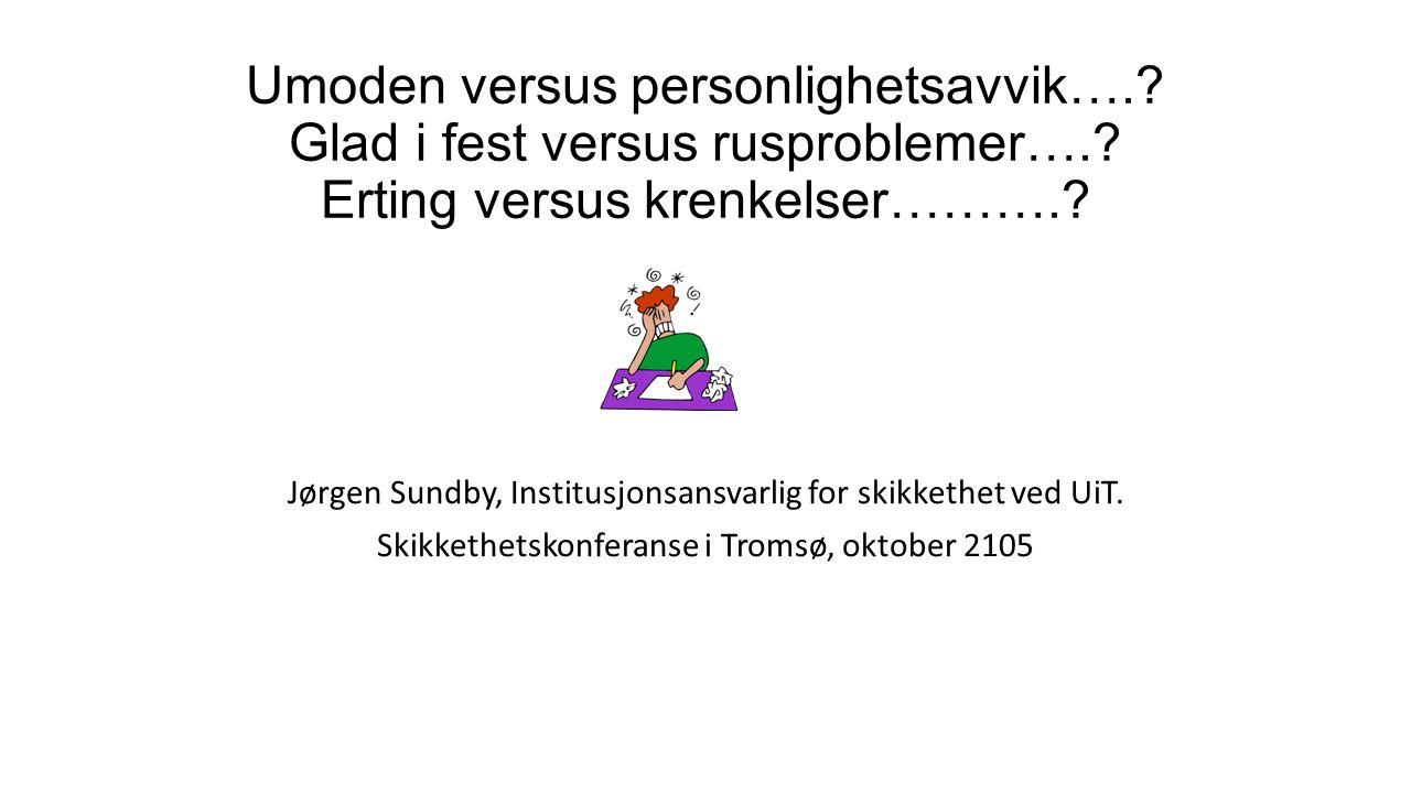 Umoden versus personlighetsavvik….? Glad i fest versus rusproblemer….? Erting versus krenkelser……….? Jørgen Sundby, Institusjonsansvarlig for skikketh