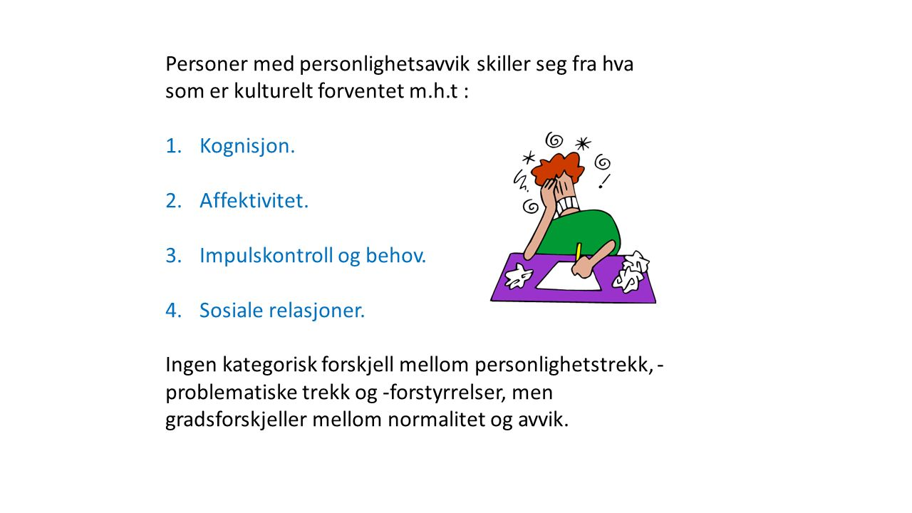 Personer med personlighetsavvik skiller seg fra hva som er kulturelt forventet m.h.t : 1.Kognisjon. 2.Affektivitet. 3.Impulskontroll og behov. 4.Sosia