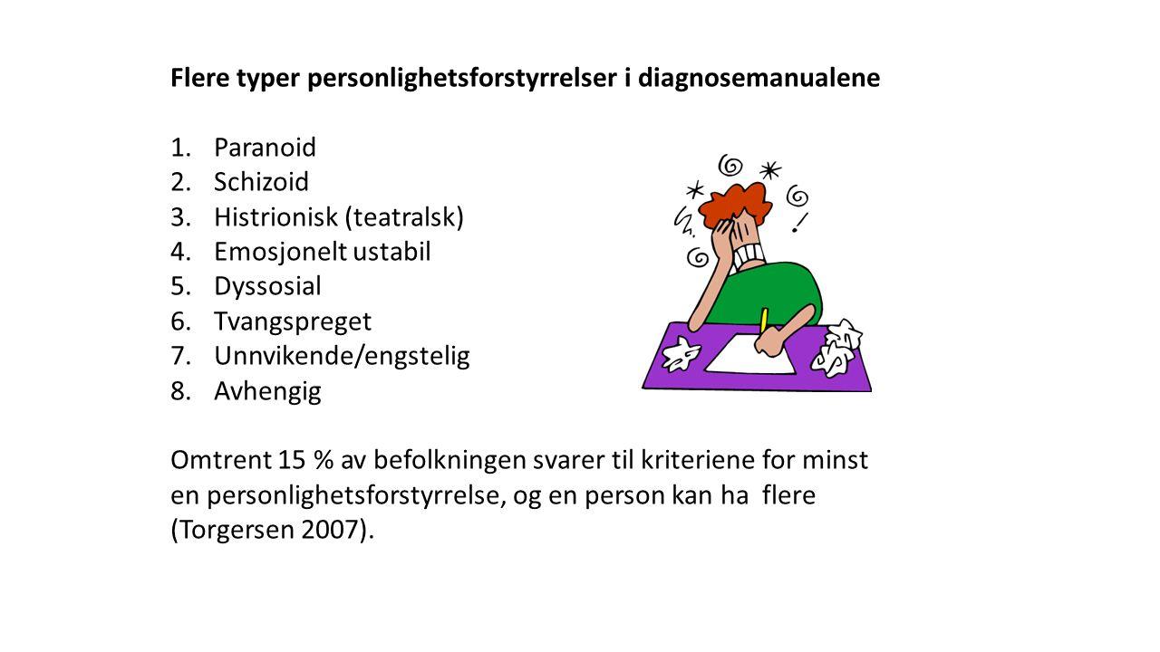 Flere typer personlighetsforstyrrelser i diagnosemanualene 1.Paranoid 2.Schizoid 3.Histrionisk (teatralsk) 4.Emosjonelt ustabil 5.Dyssosial 6.Tvangspreget 7.Unnvikende/engstelig 8.Avhengig Omtrent 15 % av befolkningen svarer til kriteriene for minst en personlighetsforstyrrelse, og en person kan ha flere (Torgersen 2007).