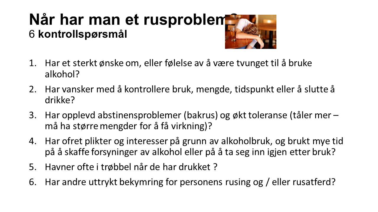 Når har man et rusproblem? 6 kontrollspørsmål 1.Har et sterkt ønske om, eller følelse av å være tvunget til å bruke alkohol? 2.Har vansker med å kontr