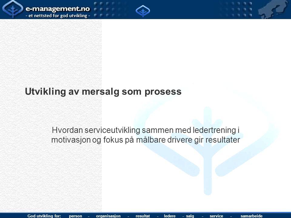 God utvikling for: person - organisasjon - resultat - ledere - salg - service - samarbeide Utvikling av mersalg som prosess Hvordan serviceutvikling s
