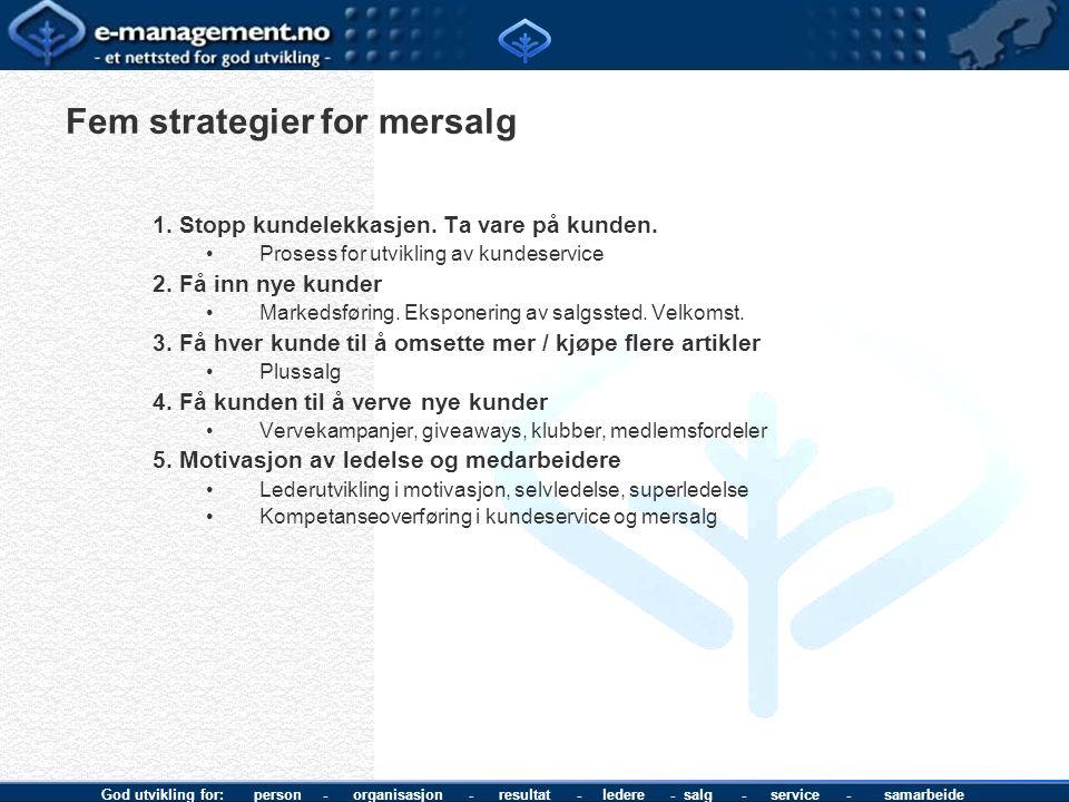 God utvikling for: person - organisasjon - resultat - ledere - salg - service - samarbeide Fem strategier for mersalg 1. Stopp kundelekkasjen. Ta vare