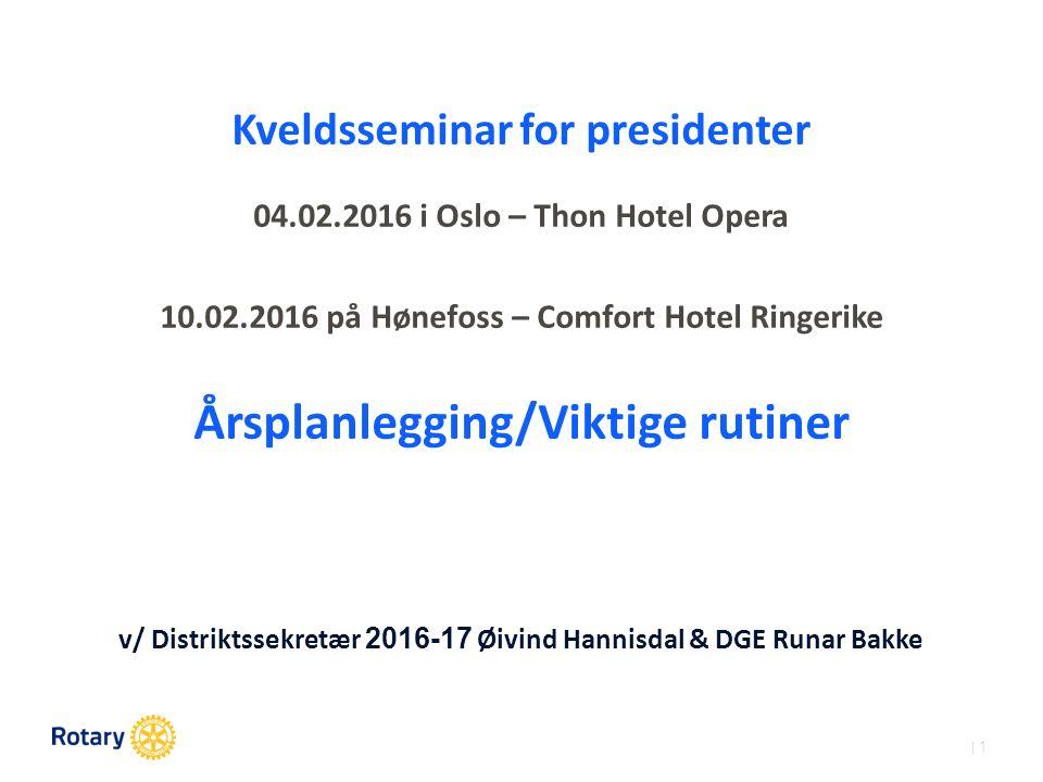 | 1 Kveldsseminar for presidenter 04.02.2016 i Oslo – Thon Hotel Opera 10.02.2016 på Hønefoss – Comfort Hotel Ringerike Årsplanlegging/Viktige rutiner v/ Distriktssekretær 2016-17 Øivind Hannisdal & DGE Runar Bakke