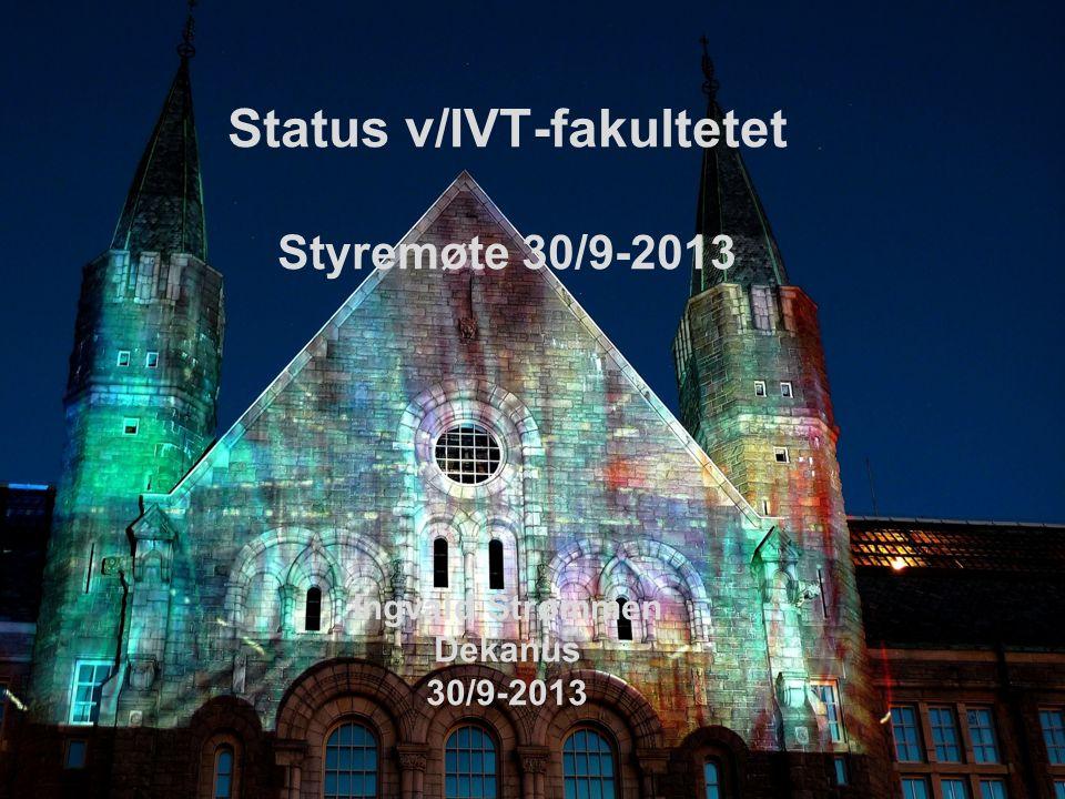 Status v/IVT-fakultetet Styremøte 30/9-2013 Ingvald Strømmen Dekanus 30/9-2013