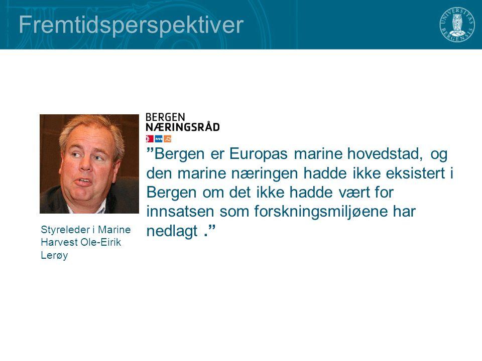 Bergen er Europas marine hovedstad, og den marine næringen hadde ikke eksistert i Bergen om det ikke hadde vært for innsatsen som forskningsmiljøene har nedlagt. Fremtidsperspektiver Styreleder i Marine Harvest Ole-Eirik Lerøy