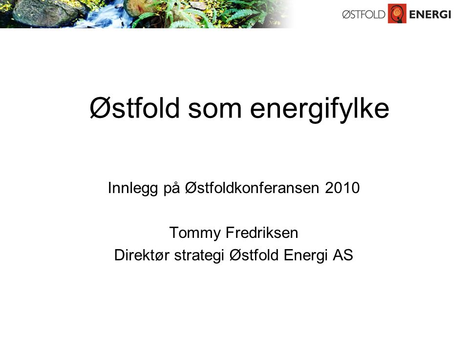 Østfold som energifylke Innlegg på Østfoldkonferansen 2010 Tommy Fredriksen Direktør strategi Østfold Energi AS