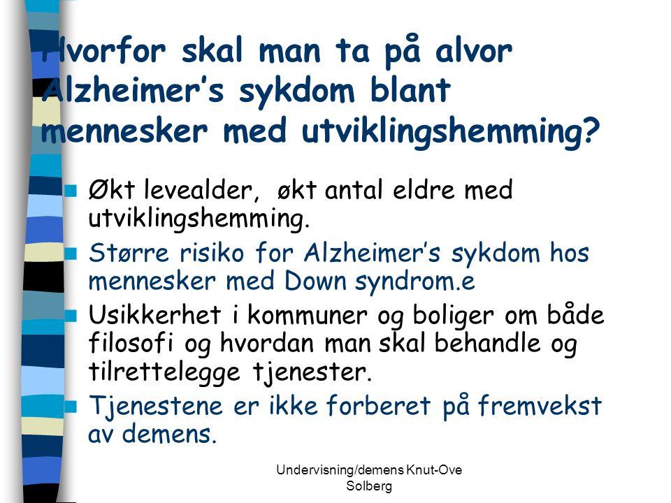 Undervisning/demens Knut-Ove Solberg Hvorfor skal man ta på alvor Alzheimer's sykdom blant mennesker med utviklingshemming.