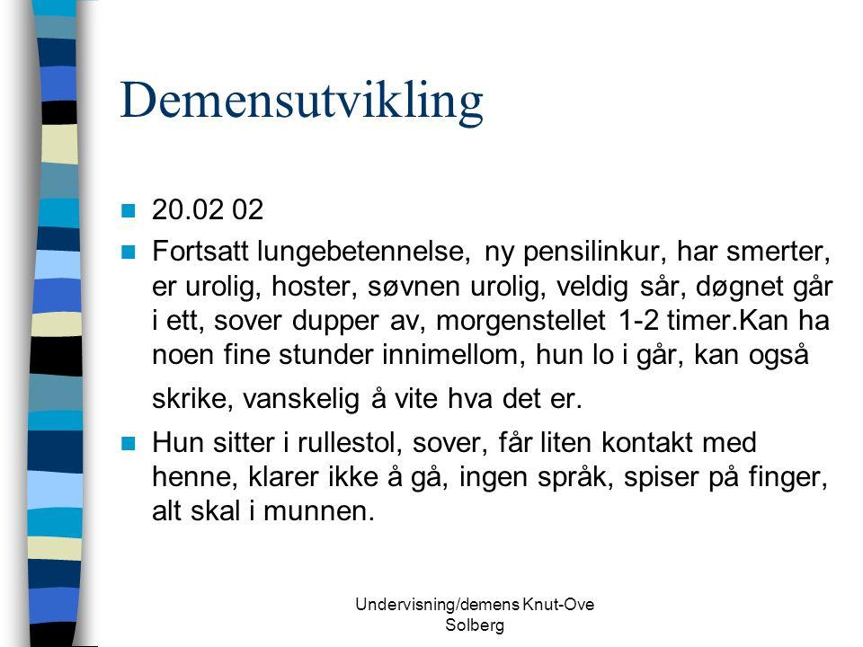 Undervisning/demens Knut-Ove Solberg Demensutvikling 20.02 02 Fortsatt lungebetennelse, ny pensilinkur, har smerter, er urolig, hoster, søvnen urolig, veldig sår, døgnet går i ett, sover dupper av, morgenstellet 1-2 timer.Kan ha noen fine stunder innimellom, hun lo i går, kan også skrike, vanskelig å vite hva det er.