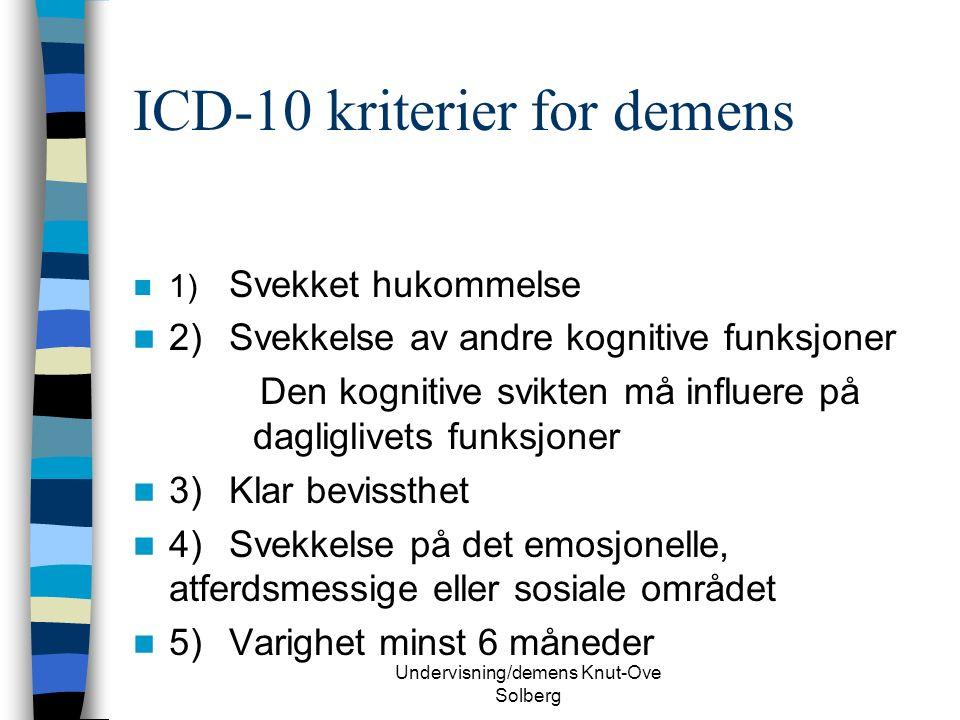 Undervisning/demens Knut-Ove Solberg ICD-10 kriterier for demens 1) Svekket hukommelse 2)Svekkelse av andre kognitive funksjoner Den kognitive svikten må influere på dagliglivets funksjoner 3)Klar bevissthet 4)Svekkelse på det emosjonelle, atferdsmessige eller sosiale området 5)Varighet minst 6 måneder