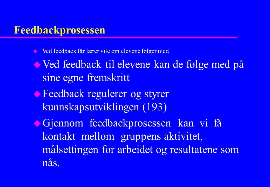 Feedbackprosessen u Ved feedback får lærer vite om elevene følger med u Ved feedback til elevene kan de følge med på sine egne fremskritt u Feedback r