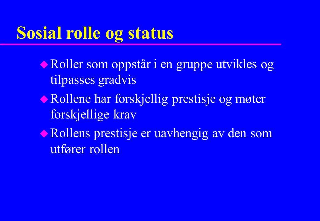 Sosial rolle og status u Roller som oppstår i en gruppe utvikles og tilpasses gradvis u Rollene har forskjellig prestisje og møter forskjellige krav u Rollens prestisje er uavhengig av den som utfører rollen