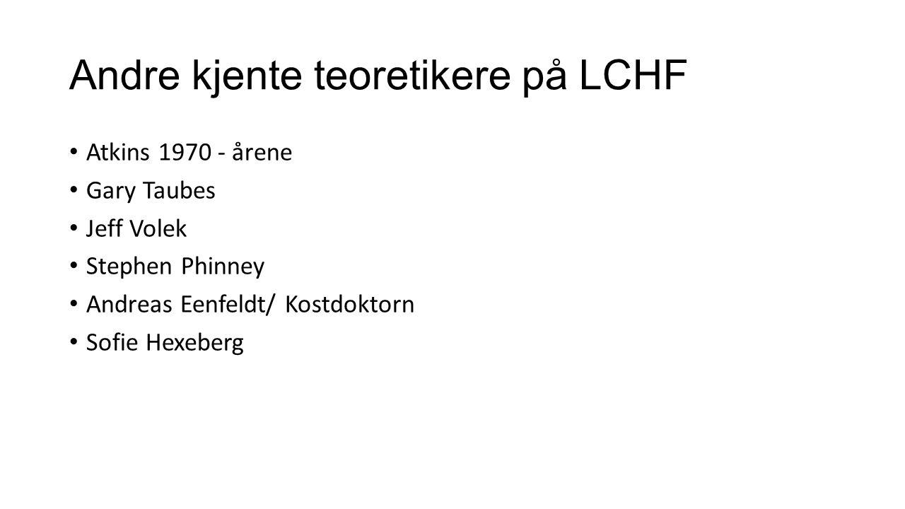 Andre kjente teoretikere på LCHF Atkins 1970 - årene Gary Taubes Jeff Volek Stephen Phinney Andreas Eenfeldt/ Kostdoktorn Sofie Hexeberg