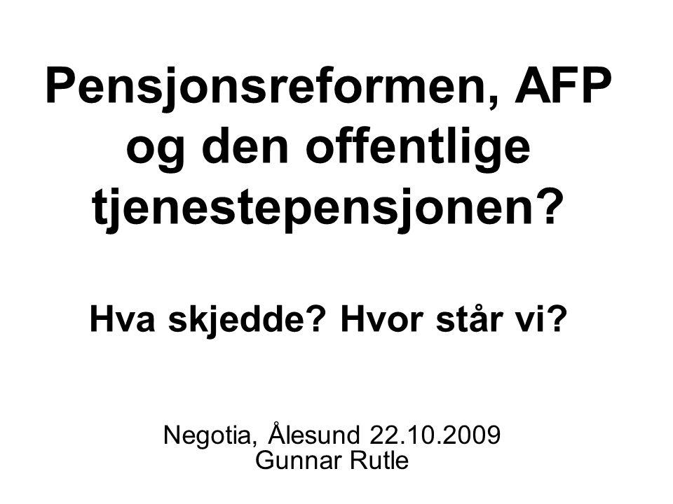Pensjonsreformen, AFP og den offentlige tjenestepensjonen? Hva skjedde? Hvor står vi? Negotia, Ålesund 22.10.2009 Gunnar Rutle