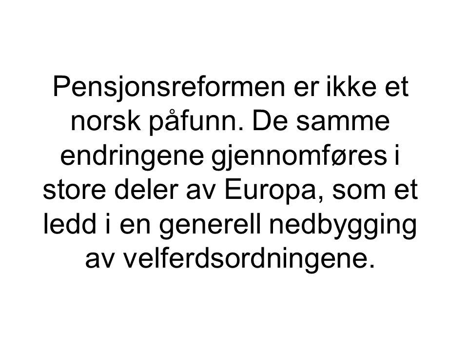 Pensjonsreformen er ikke et norsk påfunn. De samme endringene gjennomføres i store deler av Europa, som et ledd i en generell nedbygging av velferdsor