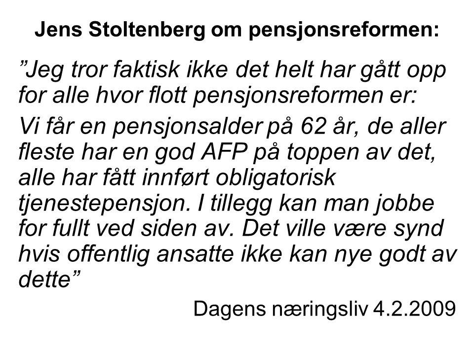 Jens Stoltenberg om pensjonsreformen: Jeg tror faktisk ikke det helt har gått opp for alle hvor flott pensjonsreformen er: Vi får en pensjonsalder på 62 år, de aller fleste har en god AFP på toppen av det, alle har fått innført obligatorisk tjenestepensjon.