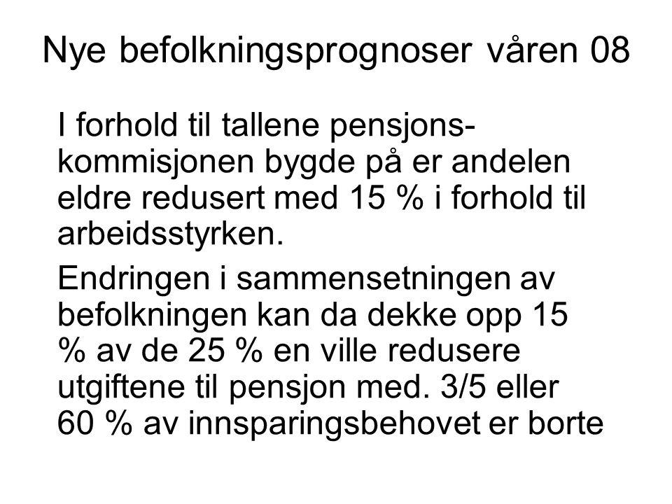 Nye befolkningsprognoser våren 08 I forhold til tallene pensjons- kommisjonen bygde på er andelen eldre redusert med 15 % i forhold til arbeidsstyrken