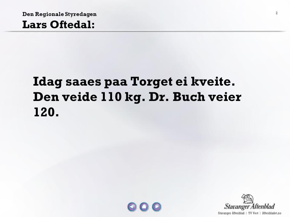 Stavanger Aftenblad | TV Vest | Aftenbladet.no 2 Den Regionale Styredagen Lars Oftedal: Idag saaes paa Torget ei kveite. Den veide 110 kg. Dr. Buch ve